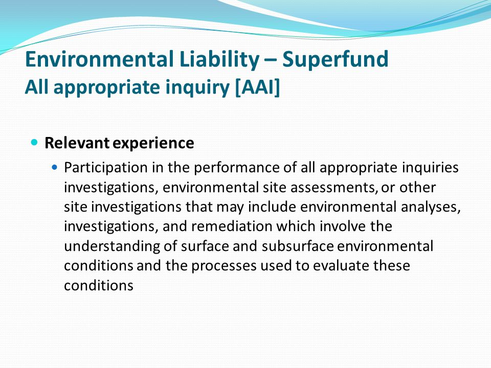 Environmental Liability – Superfund All appropriate inquiry [AAI] Relevant experience Participation in the performance of all appropriate inquiries in