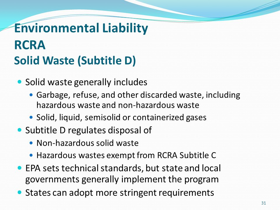 Environmental Liability RCRA Solid Waste (Subtitle D) Solid waste generally includes Garbage, refuse, and other discarded waste, including hazardous w
