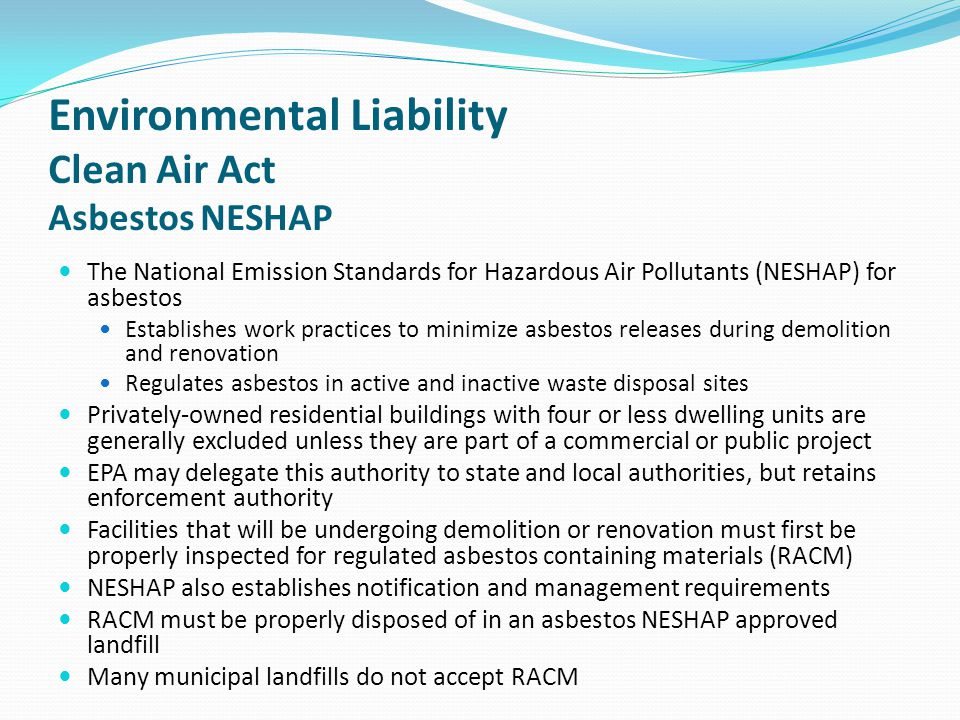 Environmental Liability Clean Air Act Asbestos NESHAP The National Emission Standards for Hazardous Air Pollutants (NESHAP) for asbestos Establishes w