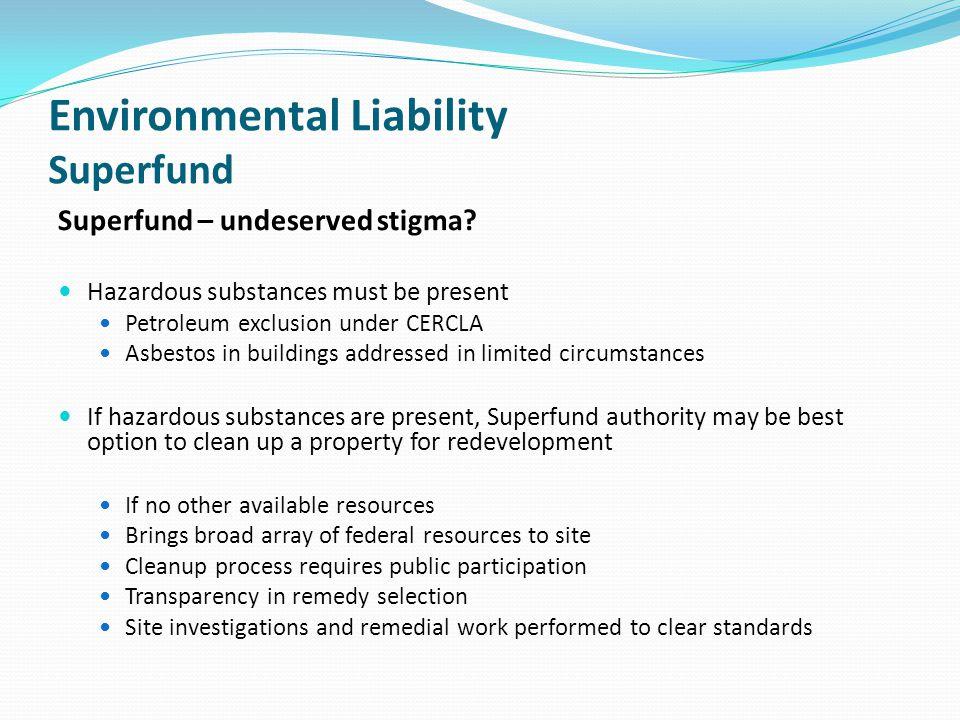 Environmental Liability Superfund Superfund – undeserved stigma? Hazardous substances must be present Petroleum exclusion under CERCLA Asbestos in bui