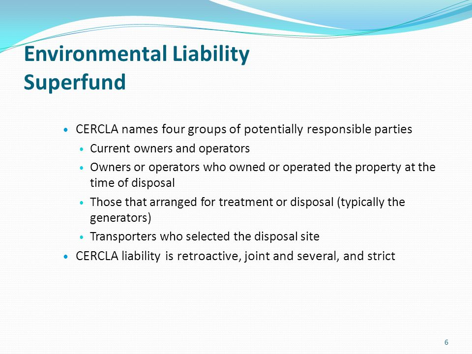 Environmental Liability Superfund CERCLA names four groups of potentially responsible parties Current owners and operators Owners or operators who own