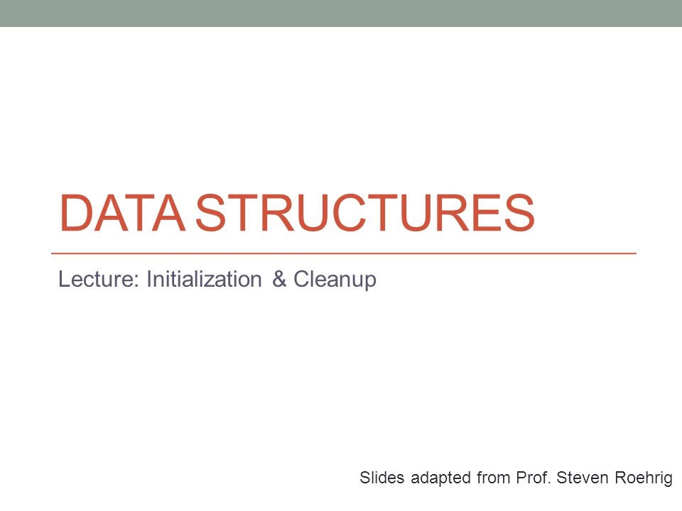 DATA STRUCTURES Lecture: Initialization & Cleanup Slides adapted from Prof. Steven Roehrig