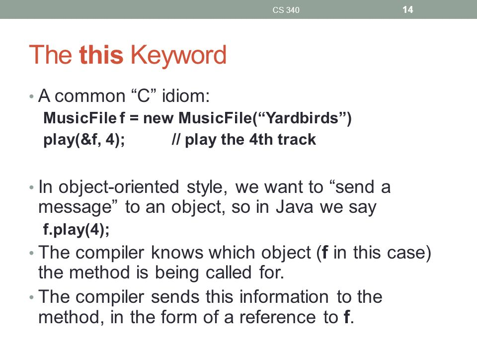 The this Keyword A common C idiom: MusicFile f = new MusicFile( Yardbirds ) play(&f, 4);// play the 4th track In object-oriented style, we want to send a message to an object, so in Java we say f.play(4); The compiler knows which object (f in this case) the method is being called for.