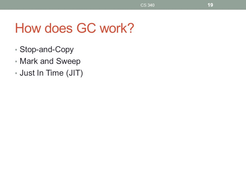 How does GC work Stop-and-Copy Mark and Sweep Just In Time (JIT) CS 340 19