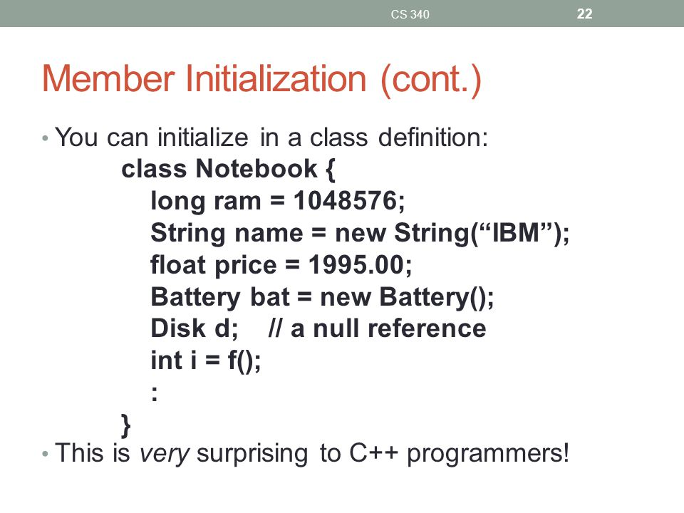 Member Initialization (cont.) You can initialize in a class definition: This is very surprising to C++ programmers.