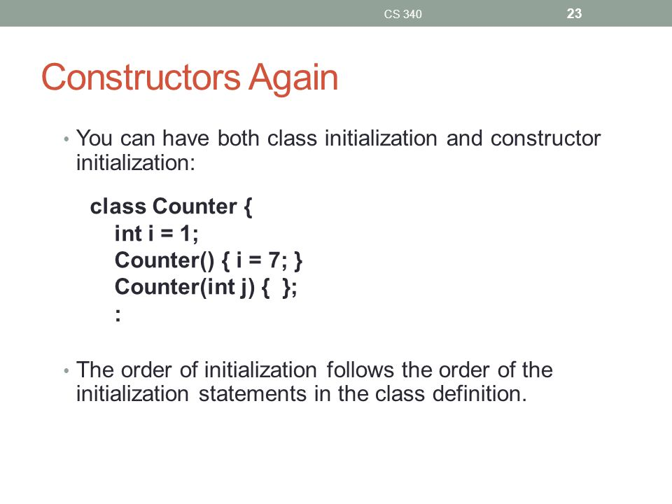 Constructors Again You can have both class initialization and constructor initialization: The order of initialization follows the order of the initialization statements in the class definition.