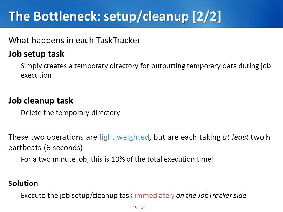 10 / 34 The Bottleneck: setup/cleanup [2/2] What happens in each TaskTracker Job setup task Simply creates a temporary directory for outputting temporary data during job execution Job cleanup task Delete the temporary directory These two operations are light weighted, but are each taking at least two h eartbeats (6 seconds) For a two minute job, this is 10% of the total execution time.