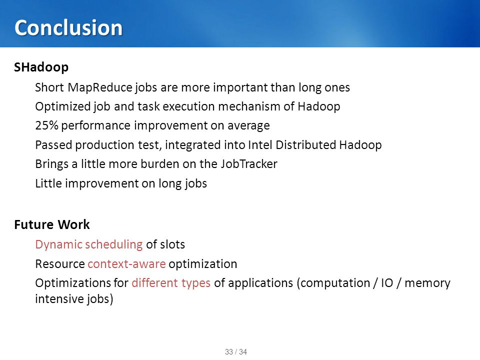 33 / 34 Conclusion SHadoop Short MapReduce jobs are more important than long ones Optimized job and task execution mechanism of Hadoop 25% performance improvement on average Passed production test, integrated into Intel Distributed Hadoop Brings a little more burden on the JobTracker Little improvement on long jobs Future Work Dynamic scheduling of slots Resource context-aware optimization Optimizations for different types of applications (computation / IO / memory intensive jobs)