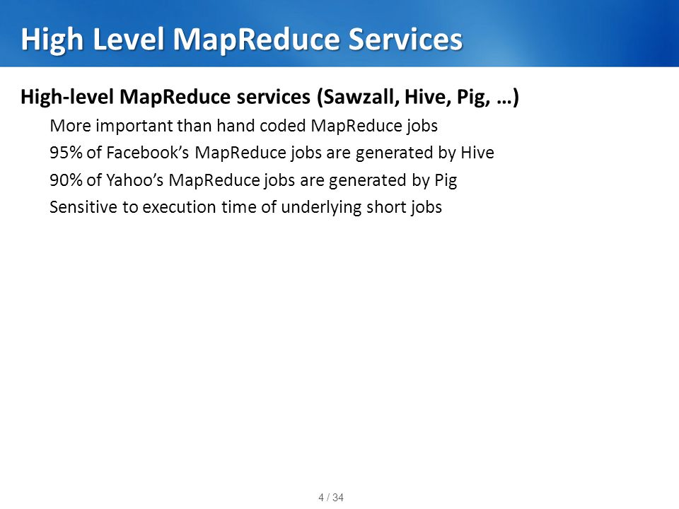 4 / 34 High Level MapReduce Services High-level MapReduce services (Sawzall, Hive, Pig, …) More important than hand coded MapReduce jobs 95% of Facebook's MapReduce jobs are generated by Hive 90% of Yahoo's MapReduce jobs are generated by Pig Sensitive to execution time of underlying short jobs