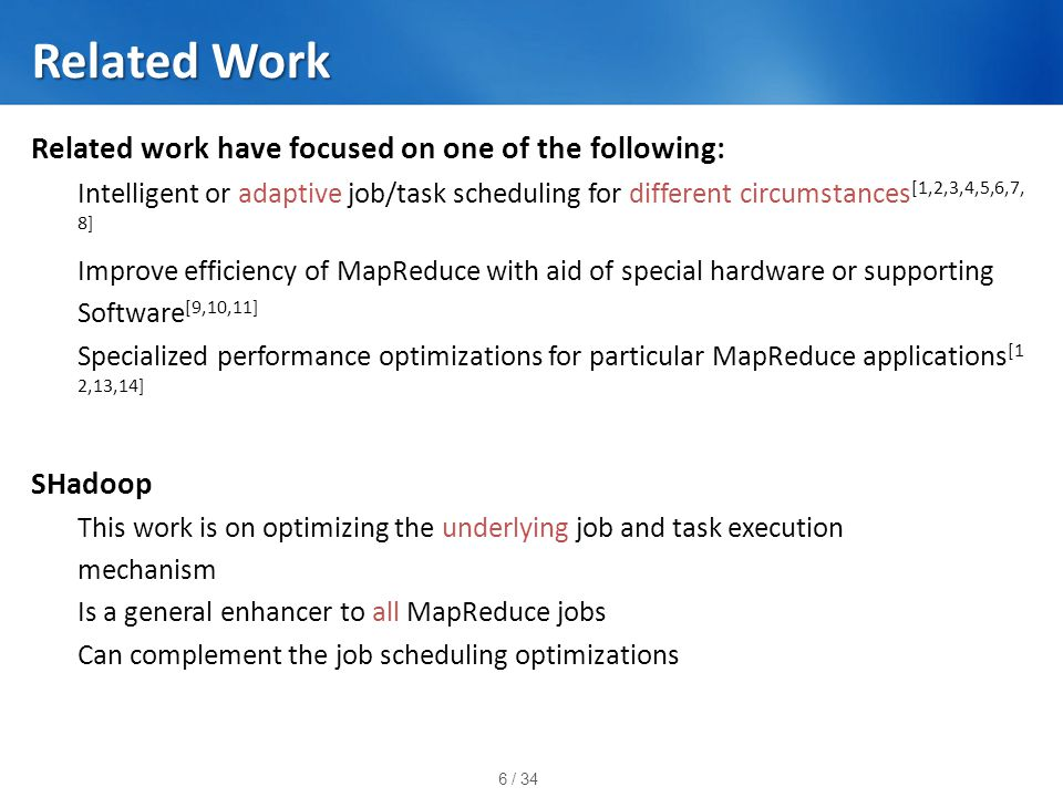 6 / 34 Related Work Related work have focused on one of the following: Intelligent or adaptive job/task scheduling for different circumstances [1,2,3,4,5,6,7, 8] Improve efficiency of MapReduce with aid of special hardware or supporting Software [9,10,11] Specialized performance optimizations for particular MapReduce applications [1 2,13,14] SHadoop This work is on optimizing the underlying job and task execution mechanism Is a general enhancer to all MapReduce jobs Can complement the job scheduling optimizations