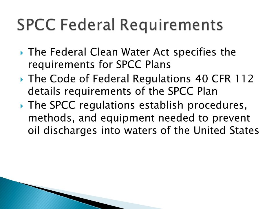  The Federal Clean Water Act specifies the requirements for SPCC Plans  The Code of Federal Regulations 40 CFR 112 details requirements of the SPCC Plan  The SPCC regulations establish procedures, methods, and equipment needed to prevent oil discharges into waters of the United States