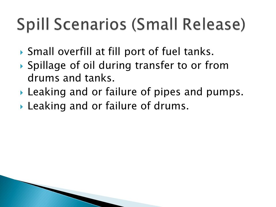  Small overfill at fill port of fuel tanks.  Spillage of oil during transfer to or from drums and tanks.  Leaking and or failure of pipes and pumps
