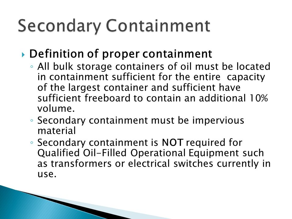  Definition of proper containment ◦ All bulk storage containers of oil must be located in containment sufficient for the entire capacity of the largest container and sufficient have sufficient freeboard to contain an additional 10% volume.