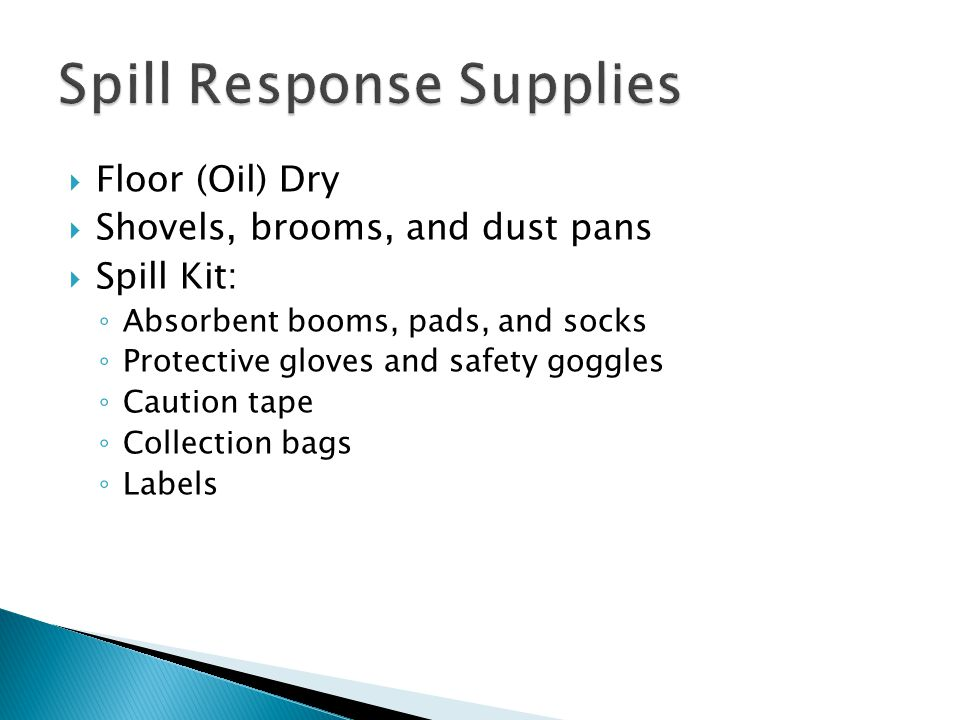  Floor (Oil) Dry  Shovels, brooms, and dust pans  Spill Kit: ◦ Absorbent booms, pads, and socks ◦ Protective gloves and safety goggles ◦ Caution tape ◦ Collection bags ◦ Labels
