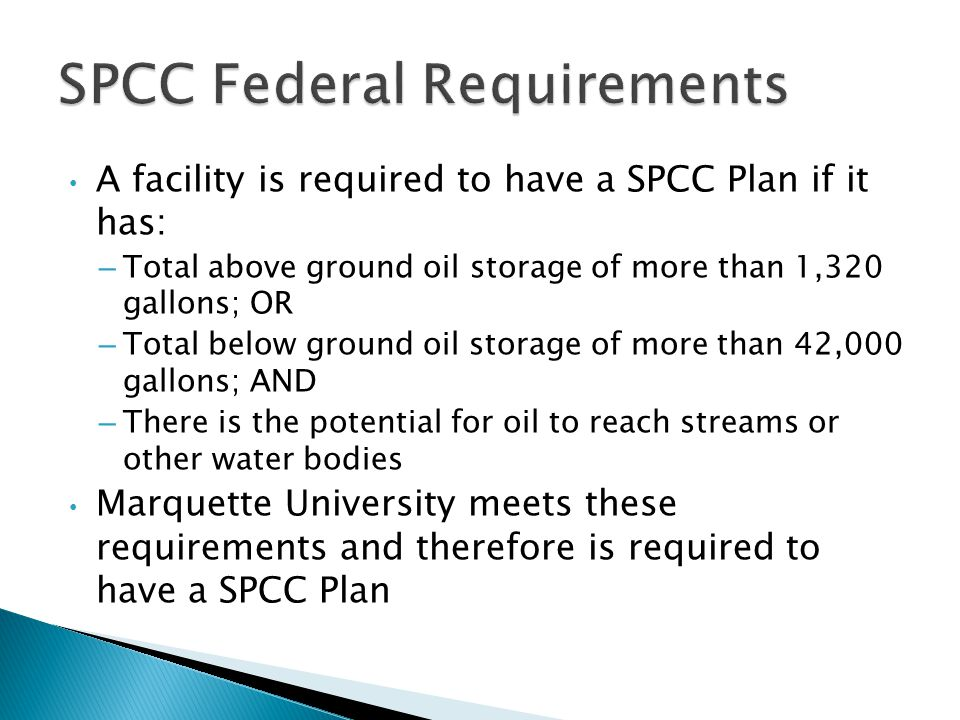 A facility is required to have a SPCC Plan if it has: – Total above ground oil storage of more than 1,320 gallons; OR – Total below ground oil storage of more than 42,000 gallons; AND – There is the potential for oil to reach streams or other water bodies Marquette University meets these requirements and therefore is required to have a SPCC Plan