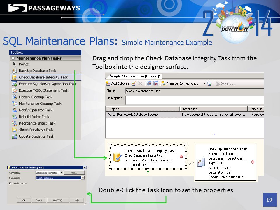 19 SQL Maintenance Plans: Simple Maintenance Example Drag and drop the Check Database Integrity Task from the Toolbox into the designer surface. Doubl