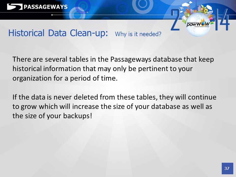 37 Historical Data Clean-up: Why is it needed? There are several tables in the Passageways database that keep historical information that may only be