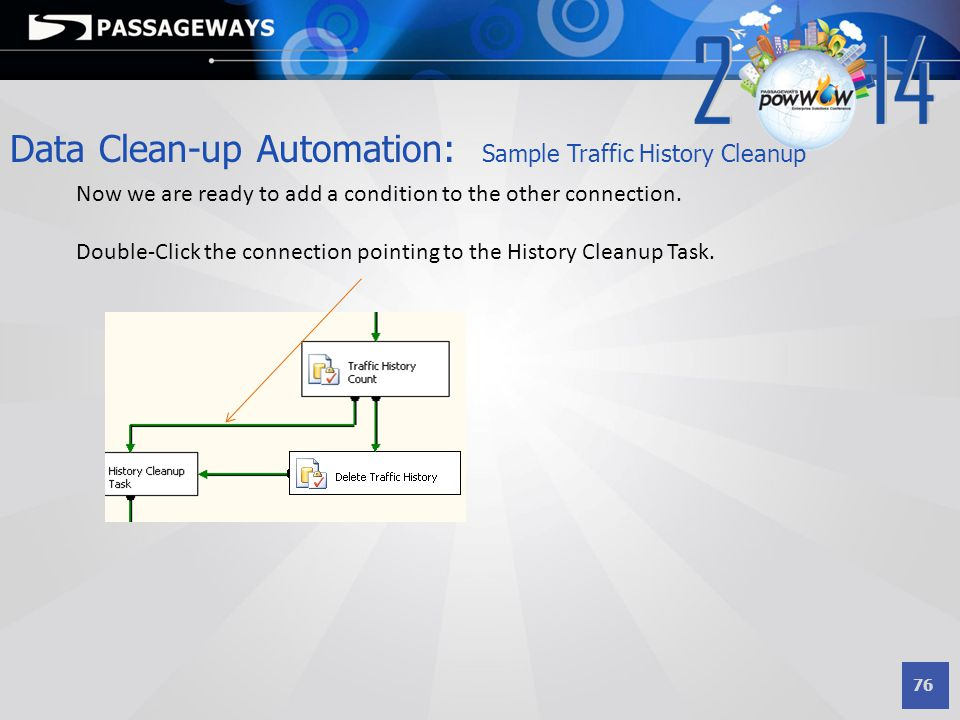 76 Now we are ready to add a condition to the other connection. Double-Click the connection pointing to the History Cleanup Task. Data Clean-up Automa