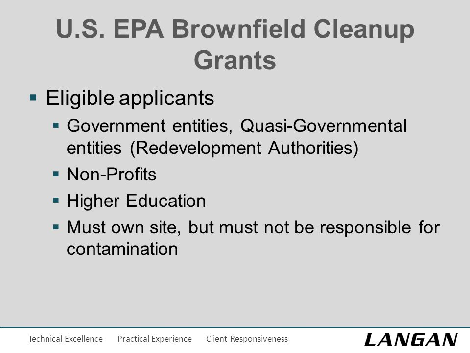 Technical Excellence Practical Experience Client Responsiveness U.S. EPA Brownfield Cleanup Grants  Eligible applicants  Government entities, Quasi-