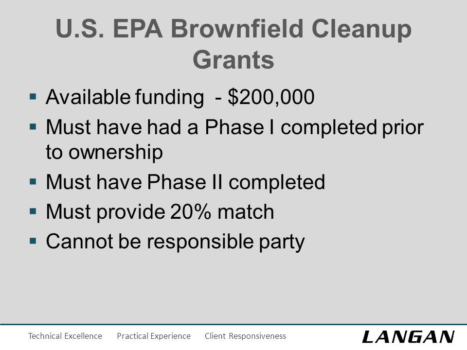 Technical Excellence Practical Experience Client Responsiveness U.S. EPA Brownfield Cleanup Grants  Available funding - $200,000  Must have had a Ph