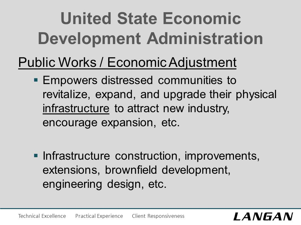 Technical Excellence Practical Experience Client Responsiveness United State Economic Development Administration Public Works / Economic Adjustment  Empowers distressed communities to revitalize, expand, and upgrade their physical infrastructure to attract new industry, encourage expansion, etc.