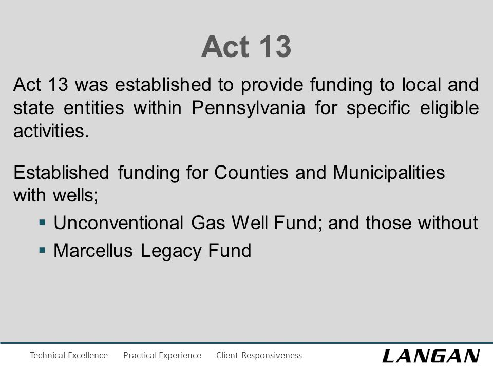 Technical Excellence Practical Experience Client Responsiveness Act 13 Act 13 was established to provide funding to local and state entities within Pe