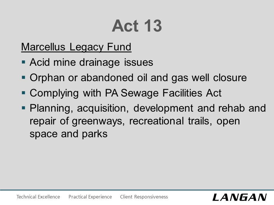 Technical Excellence Practical Experience Client Responsiveness Act 13 Marcellus Legacy Fund  Acid mine drainage issues  Orphan or abandoned oil and gas well closure  Complying with PA Sewage Facilities Act  Planning, acquisition, development and rehab and repair of greenways, recreational trails, open space and parks
