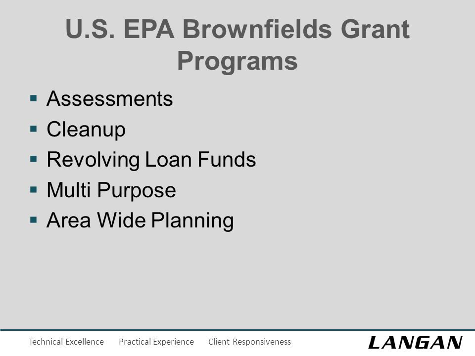 Technical Excellence Practical Experience Client Responsiveness U.S. EPA Brownfields Grant Programs  Assessments  Cleanup  Revolving Loan Funds  M