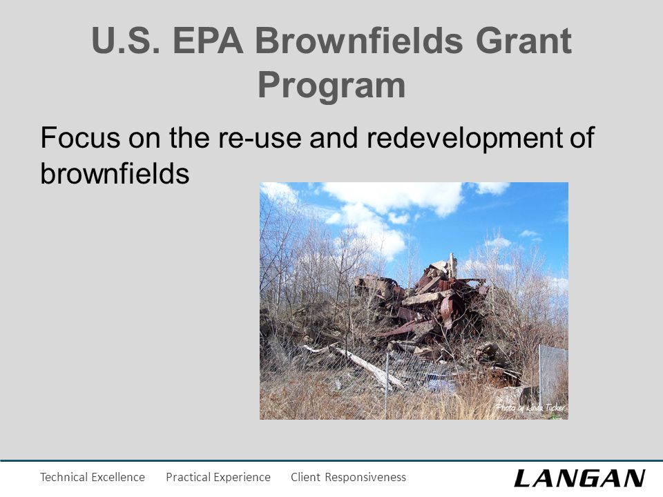 Technical Excellence Practical Experience Client Responsiveness U.S. EPA Brownfields Grant Program Focus on the re-use and redevelopment of brownfield
