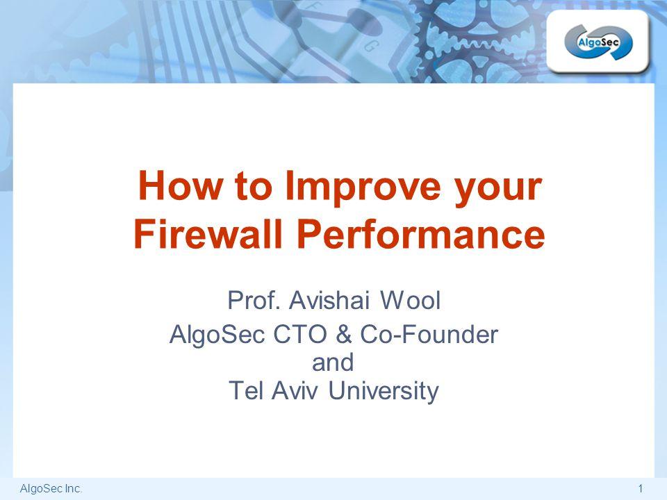 AlgoSec Inc.1 How to Improve your Firewall Performance Prof. Avishai Wool AlgoSec CTO & Co-Founder and Tel Aviv University