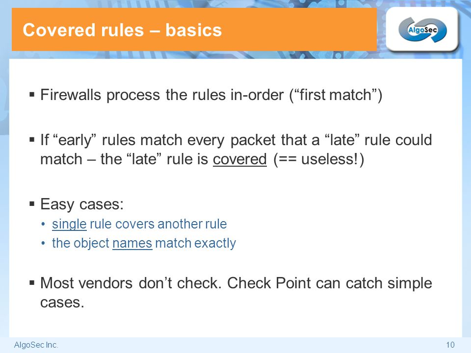 """AlgoSec Inc.10 Covered rules – basics  Firewalls process the rules in-order (""""first match"""")  If """"early"""" rules match every packet that a """"late"""" rule"""