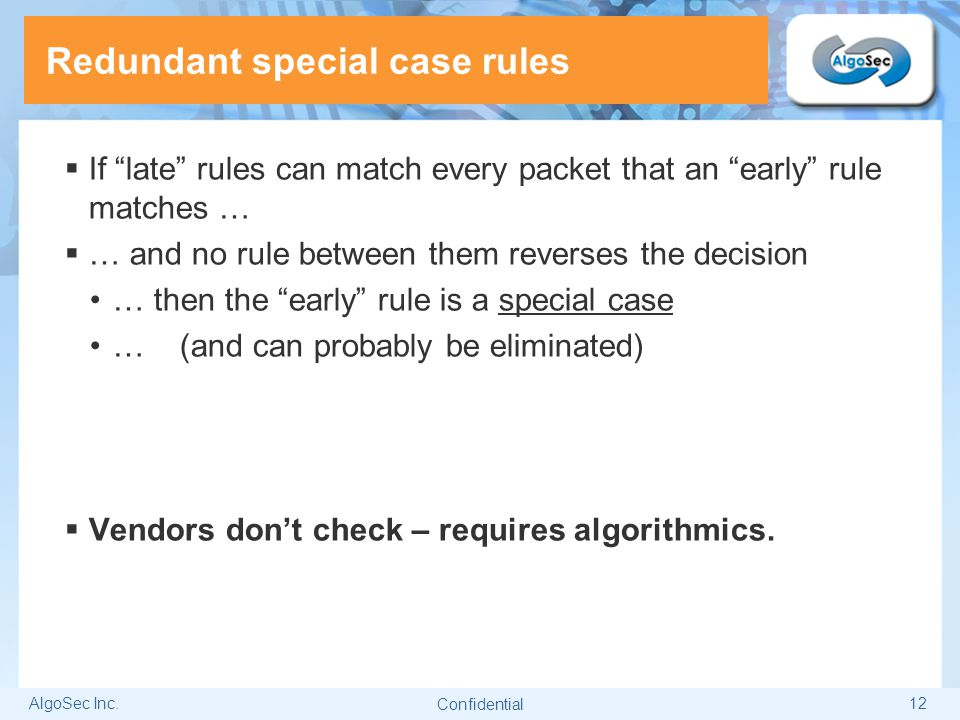 """AlgoSec Inc.12 Redundant special case rules  If """"late"""" rules can match every packet that an """"early"""" rule matches …  … and no rule between them rever"""