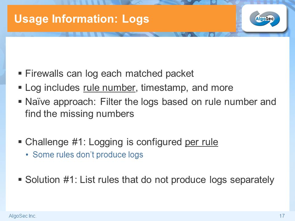 AlgoSec Inc.17 Usage Information: Logs  Firewalls can log each matched packet  Log includes rule number, timestamp, and more  Naïve approach: Filte