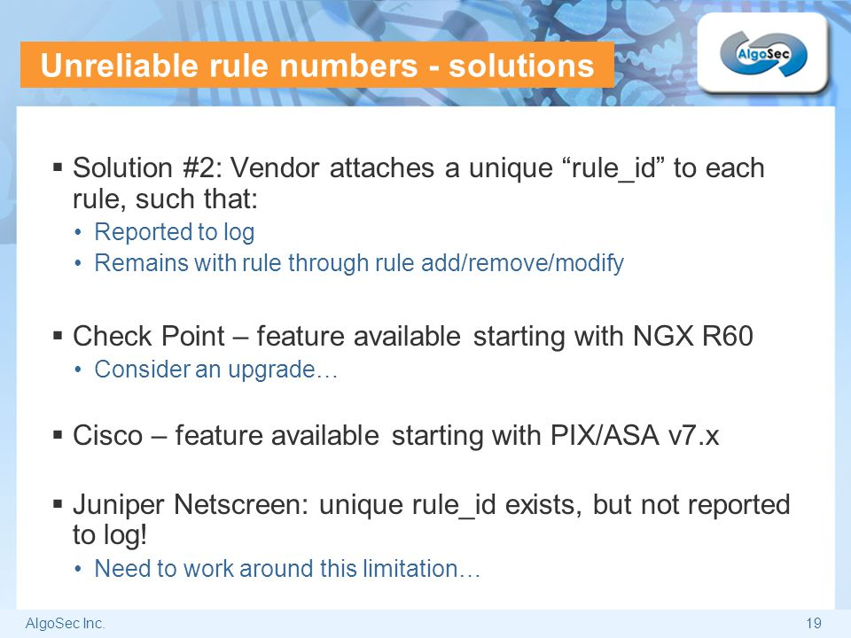 """AlgoSec Inc.19 Unreliable rule numbers - solutions  Solution #2: Vendor attaches a unique """"rule_id"""" to each rule, such that: Reported to log Remains"""