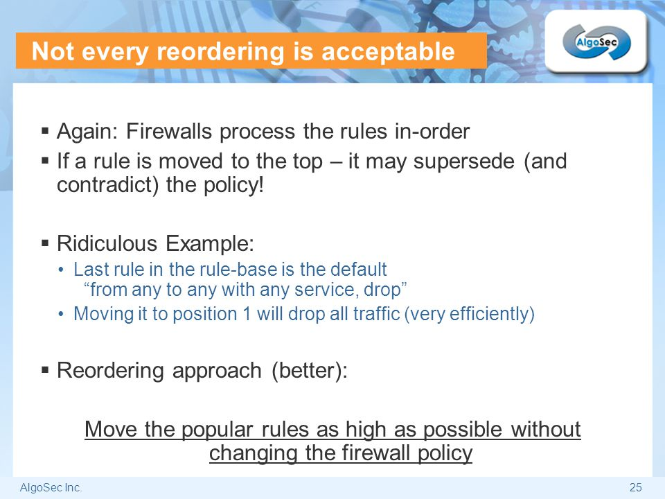 AlgoSec Inc.25 Not every reordering is acceptable  Again: Firewalls process the rules in-order  If a rule is moved to the top – it may supersede (an