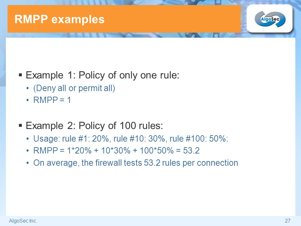 AlgoSec Inc.27 RMPP examples  Example 1: Policy of only one rule: (Deny all or permit all) RMPP = 1  Example 2: Policy of 100 rules: Usage: rule #1: