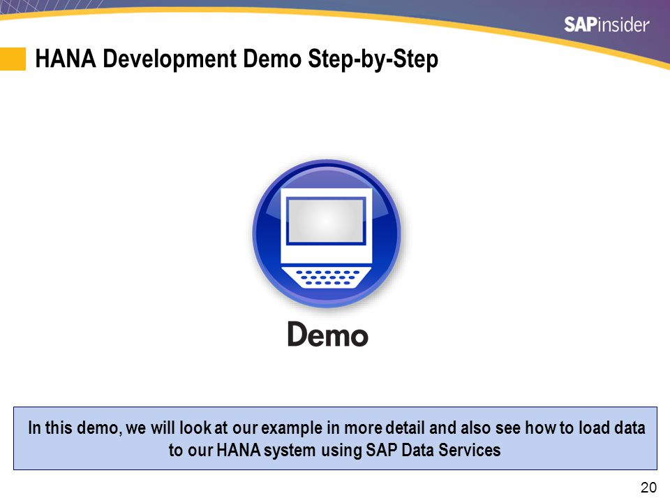 20 HANA Development Demo Step-by-Step In this demo, we will look at our example in more detail and also see how to load data to our HANA system using SAP Data Services