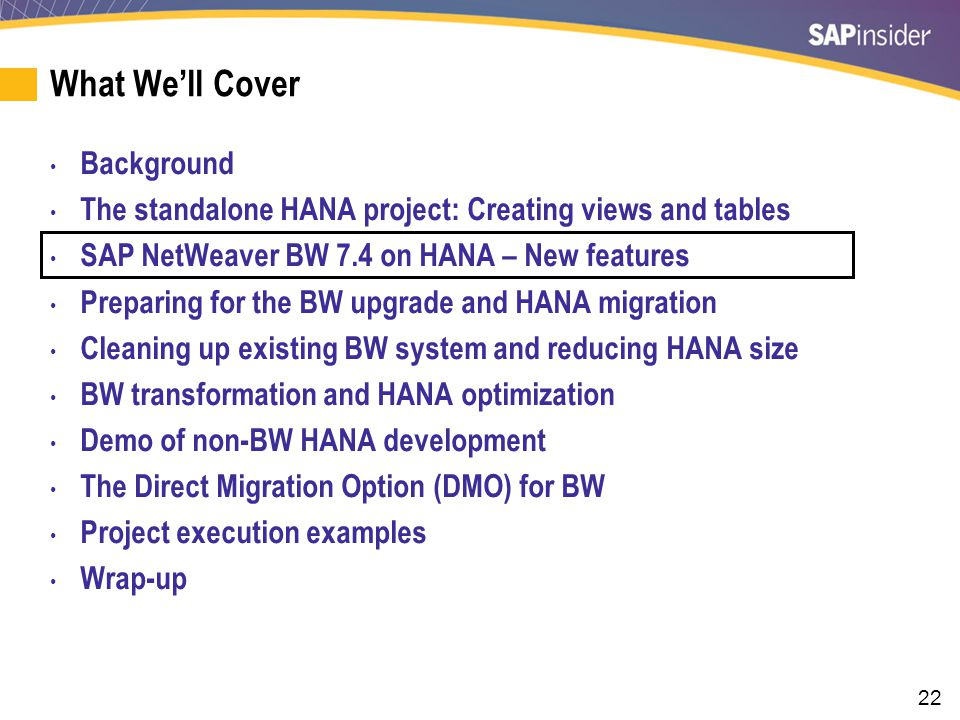 22 What We'll Cover Background The standalone HANA project: Creating views and tables SAP NetWeaver BW 7.4 on HANA – New features Preparing for the BW upgrade and HANA migration Cleaning up existing BW system and reducing HANA size BW transformation and HANA optimization Demo of non-BW HANA development The Direct Migration Option (DMO) for BW Project execution examples Wrap-up