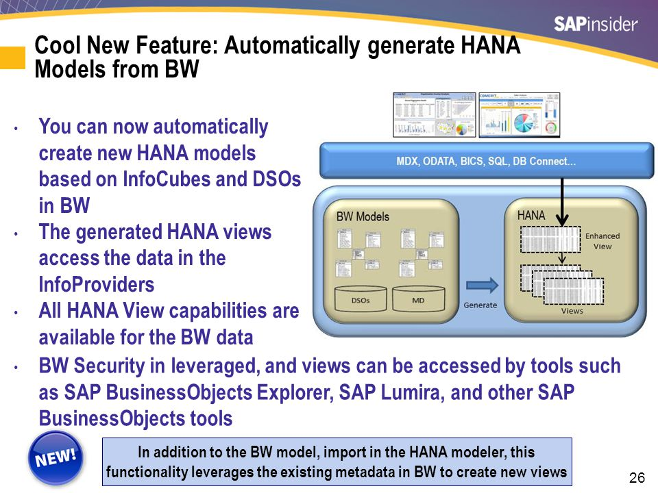 26 Cool New Feature: Automatically generate HANA Models from BW In addition to the BW model, import in the HANA modeler, this functionality leverages the existing metadata in BW to create new views You can now automatically create new HANA models based on InfoCubes and DSOs in BW The generated HANA views access the data in the InfoProviders All HANA View capabilities are available for the BW data BW Security in leveraged, and views can be accessed by tools such as SAP BusinessObjects Explorer, SAP Lumira, and other SAP BusinessObjects tools