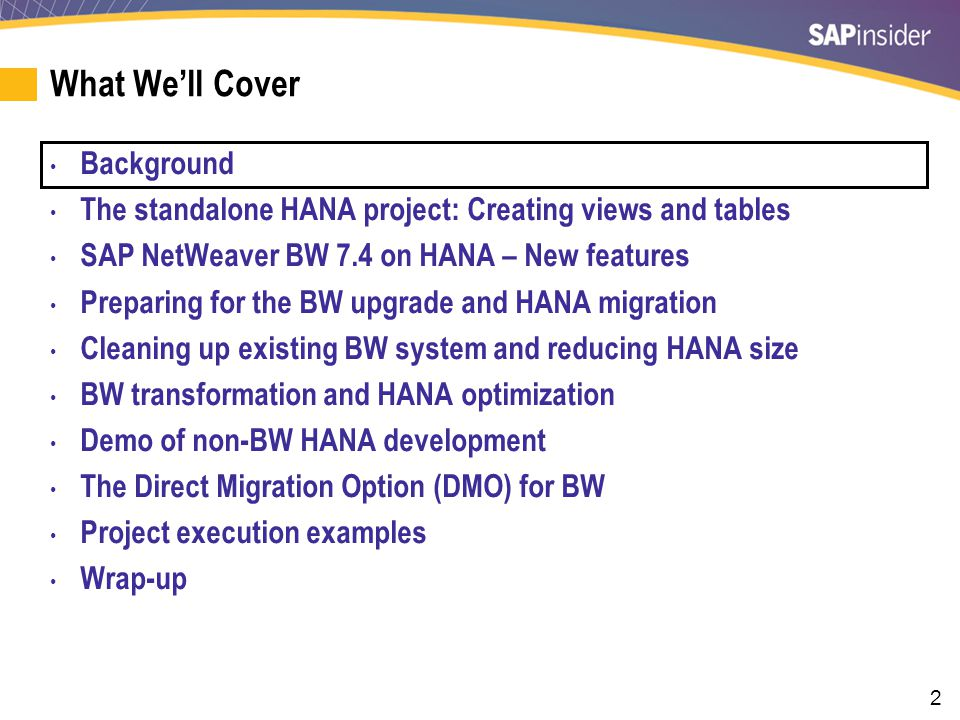 2 What We'll Cover Background The standalone HANA project: Creating views and tables SAP NetWeaver BW 7.4 on HANA – New features Preparing for the BW upgrade and HANA migration Cleaning up existing BW system and reducing HANA size BW transformation and HANA optimization Demo of non-BW HANA development The Direct Migration Option (DMO) for BW Project execution examples Wrap-up