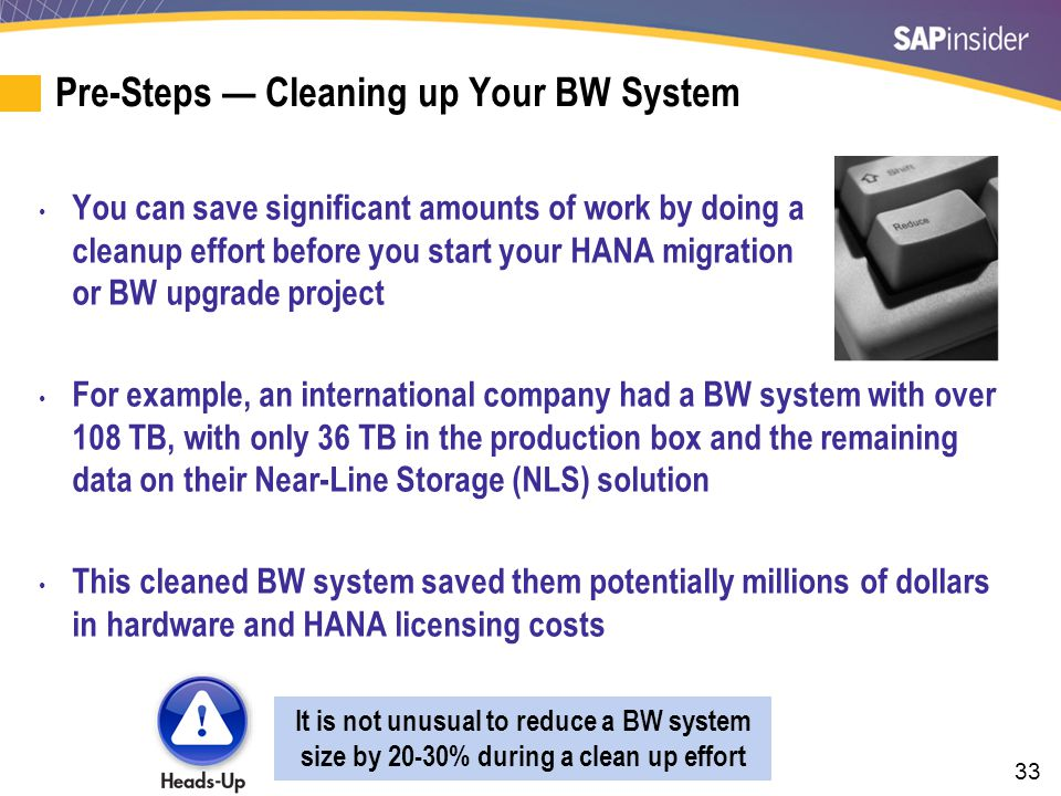 33 Pre-Steps — Cleaning up Your BW System You can save significant amounts of work by doing a cleanup effort before you start your HANA migration or BW upgrade project For example, an international company had a BW system with over 108 TB, with only 36 TB in the production box and the remaining data on their Near-Line Storage (NLS) solution This cleaned BW system saved them potentially millions of dollars in hardware and HANA licensing costs It is not unusual to reduce a BW system size by 20-30% during a clean up effort