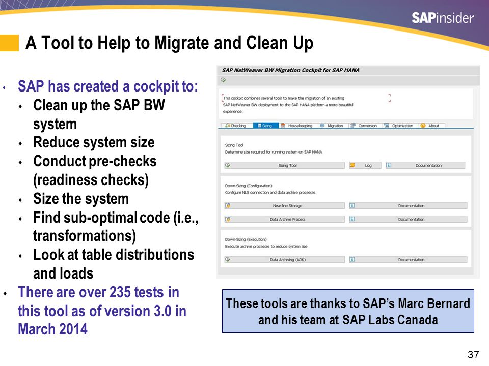 37 A Tool to Help to Migrate and Clean Up SAP has created a cockpit to:  Clean up the SAP BW system  Reduce system size  Conduct pre-checks (readiness checks)  Size the system  Find sub-optimal code (i.e., transformations)  Look at table distributions and loads  There are over 235 tests in this tool as of version 3.0 in March 2014 These tools are thanks to SAP's Marc Bernard and his team at SAP Labs Canada