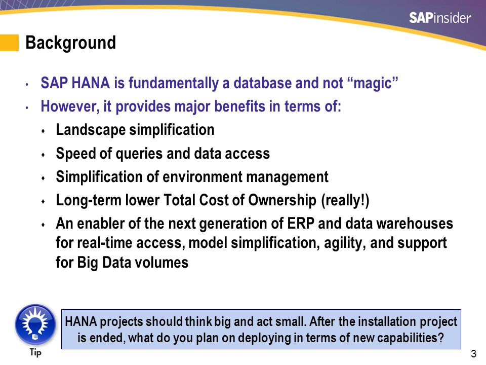 3 Background SAP HANA is fundamentally a database and not magic However, it provides major benefits in terms of:  Landscape simplification  Speed of queries and data access  Simplification of environment management  Long-term lower Total Cost of Ownership (really!)  An enabler of the next generation of ERP and data warehouses for real-time access, model simplification, agility, and support for Big Data volumes HANA projects should think big and act small.