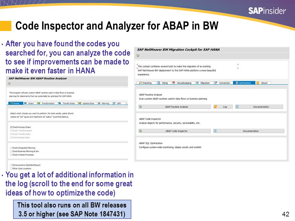 42 Code Inspector and Analyzer for ABAP in BW After you have found the codes you searched for, you can analyze the code to see if improvements can be made to make it even faster in HANA You get a lot of additional information in the log (scroll to the end for some great ideas of how to optimize the code) This tool also runs on all BW releases 3.5 or higher (see SAP Note 1847431)