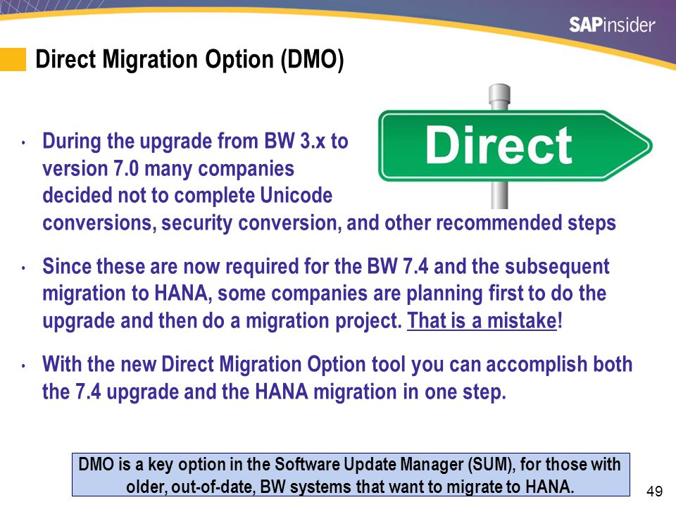 49 Direct Migration Option (DMO) During the upgrade from BW 3.x to version 7.0 many companies decided not to complete Unicode conversions, security conversion, and other recommended steps Since these are now required for the BW 7.4 and the subsequent migration to HANA, some companies are planning first to do the upgrade and then do a migration project.