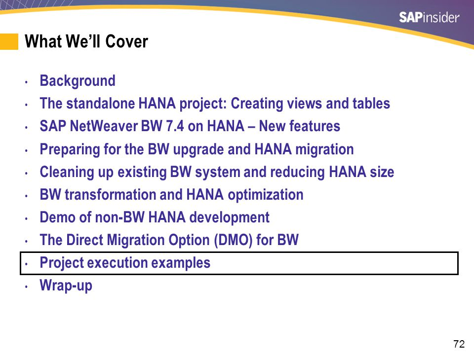 72 What We'll Cover Background The standalone HANA project: Creating views and tables SAP NetWeaver BW 7.4 on HANA – New features Preparing for the BW upgrade and HANA migration Cleaning up existing BW system and reducing HANA size BW transformation and HANA optimization Demo of non-BW HANA development The Direct Migration Option (DMO) for BW Project execution examples Wrap-up