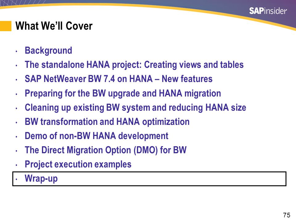 75 What We'll Cover Background The standalone HANA project: Creating views and tables SAP NetWeaver BW 7.4 on HANA – New features Preparing for the BW upgrade and HANA migration Cleaning up existing BW system and reducing HANA size BW transformation and HANA optimization Demo of non-BW HANA development The Direct Migration Option (DMO) for BW Project execution examples Wrap-up