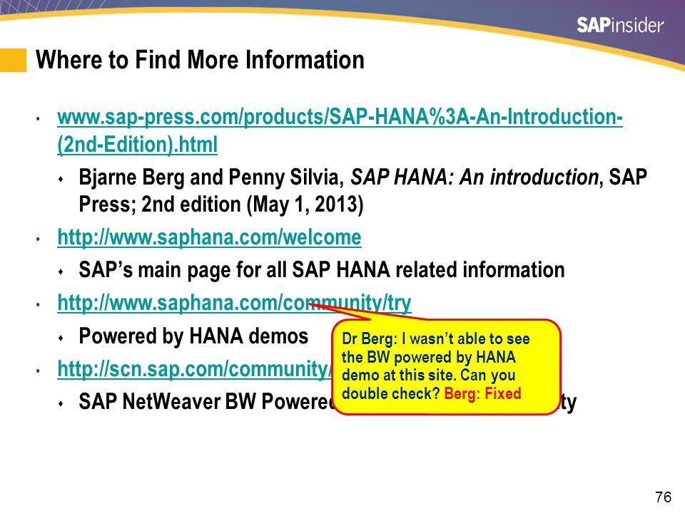 76 Where to Find More Information www.sap-press.com/products/SAP-HANA%3A-An-Introduction- (2nd-Edition).html www.sap-press.com/products/SAP-HANA%3A-An-Introduction- (2nd-Edition).html  Bjarne Berg and Penny Silvia, SAP HANA: An introduction, SAP Press; 2nd edition (May 1, 2013) http://www.saphana.com/welcome  SAP's main page for all SAP HANA related information http://www.saphana.com/community/try  Powered by HANA demos http://scn.sap.com/community/netweaver-bw-hana  SAP NetWeaver BW Powered by SAP HANA Community Dr Berg: I wasn't able to see the BW powered by HANA demo at this site.