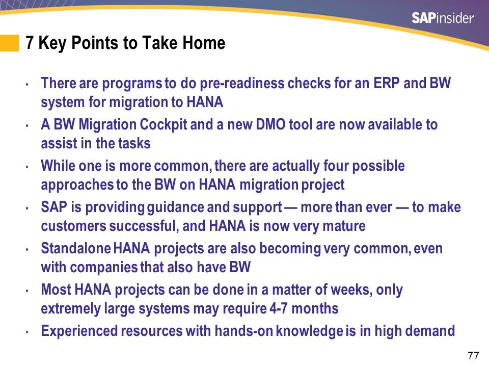 77 7 Key Points to Take Home There are programs to do pre-readiness checks for an ERP and BW system for migration to HANA A BW Migration Cockpit and a new DMO tool are now available to assist in the tasks While one is more common, there are actually four possible approaches to the BW on HANA migration project SAP is providing guidance and support — more than ever — to make customers successful, and HANA is now very mature Standalone HANA projects are also becoming very common, even with companies that also have BW Most HANA projects can be done in a matter of weeks, only extremely large systems may require 4-7 months Experienced resources with hands-on knowledge is in high demand