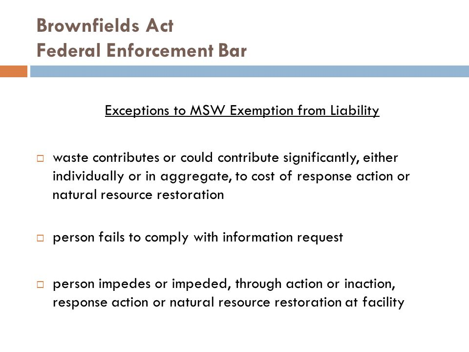 Brownfields Act Federal Enforcement Bar Exceptions to MSW Exemption from Liability  waste contributes or could contribute significantly, either individually or in aggregate, to cost of response action or natural resource restoration  person fails to comply with information request  person impedes or impeded, through action or inaction, response action or natural resource restoration at facility